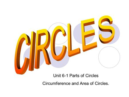 Unit 6-1 Parts of Circles Circumference and Area of Circles.