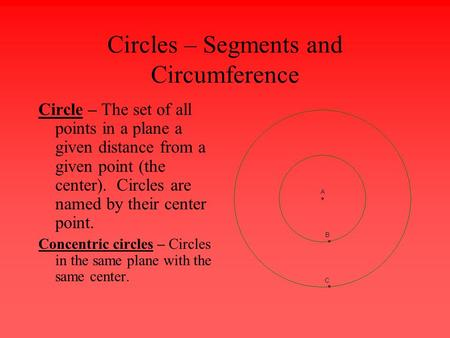Circles – Segments and Circumference Circle – The set of all points in a plane a given distance from a given point (the center). Circles are named by their.