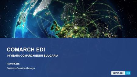 COMARCH EDI 10 YEARS COMARCH EDI IN BULGARIA Paweł Klich Business Solution Manager.
