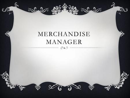 MERCHANDISE MANAGER. DUTIES  Merchandising managers choose and purchase the various products offered for sale by a variety of retail outlets. They.