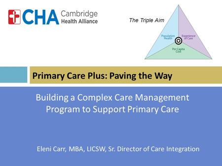 Primary Care Plus: Paving the Way Building a Complex Care Management Program to Support Primary Care Eleni Carr, MBA, LICSW, Sr. Director of Care Integration.