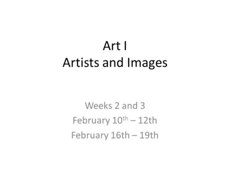 Art I Artists and Images Weeks 2 and 3 February 10 th – 12th February 16th – 19th.
