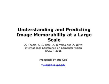 Understanding and Predicting Image Memorability at a Large Scale A. Khosla, A. S. Raju, A. Torralba and A. Oliva International Conference on Computer Vision.