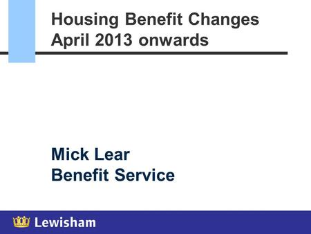 Housing Benefit Changes April 2013 onwards Mick Lear Benefit Service.