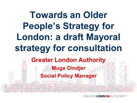 Greater London Authority Muge Dindjer Social Policy Manager Towards an Older People's Strategy for London: a draft Mayoral strategy for consultation.
