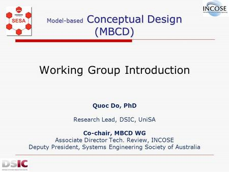 Model-based Conceptual Design (MBCD) Model-based Conceptual Design (MBCD) Working Group Introduction Quoc Do, PhD Research Lead, DSIC, UniSA Co-chair,