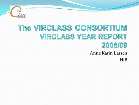 Anne Karin Larsen HiB. Agenda Background information About the consortium The educational programmes Year report 2008/09 Students in VIRCLASS - Meetings.