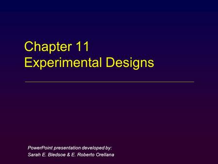 Chapter 11 Experimental Designs PowerPoint presentation developed by: Sarah E. Bledsoe & E. Roberto Orellana.