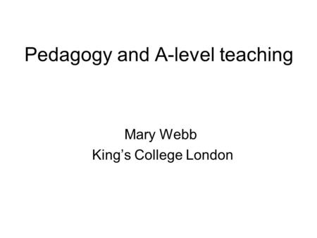 Pedagogy and A-level teaching Mary Webb King's College London.