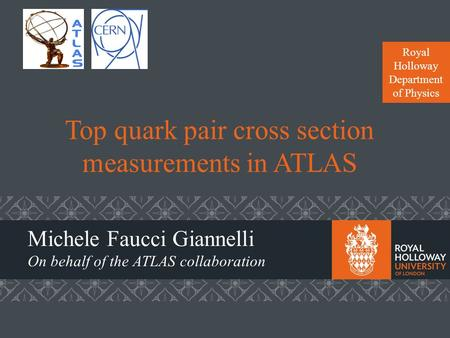 Royal Holloway Department of Physics Top quark pair cross section measurements in ATLAS Michele Faucci Giannelli On behalf of the ATLAS collaboration.