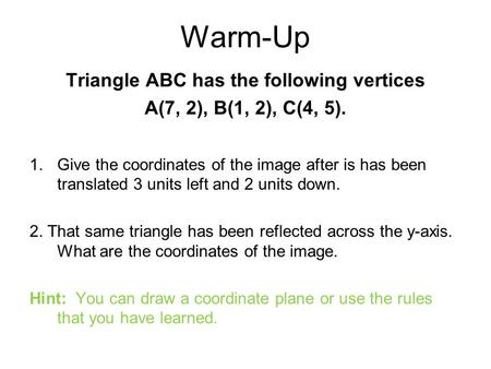 Warm-Up Triangle ABC has the following vertices A(7, 2), B(1, 2), C(4, 5). 1.Give the coordinates of the image after is has been translated 3 units left.