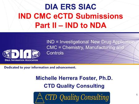 Www.diahome.org 1 DIA ERS SIAC IND CMC eCTD Submissions Part II – IND to NDA Michelle Herrera Foster, Ph.D. CTD Quality Consulting IND = Investigational.