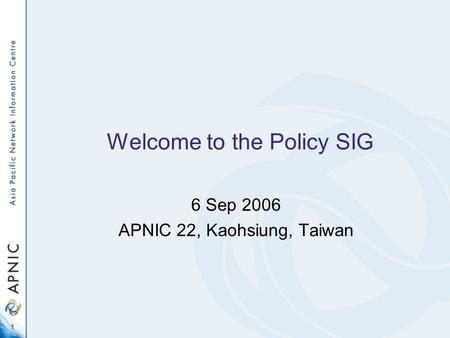 1 Welcome to the Policy SIG 6 Sep 2006 APNIC 22, Kaohsiung, Taiwan.