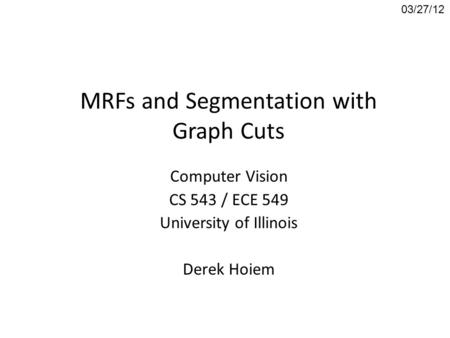 MRFs and Segmentation with Graph Cuts Computer Vision CS 543 / ECE 549 University of Illinois Derek Hoiem 03/27/12.