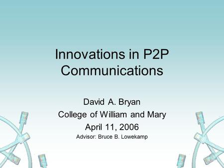 Innovations in P2P Communications David A. Bryan College of William and Mary April 11, 2006 Advisor: Bruce B. Lowekamp.