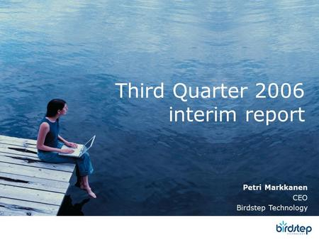 Third Quarter 2006 interim report Petri Markkanen CEO Birdstep Technology.