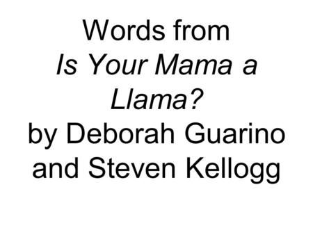 Words from Is Your Mama a Llama? by Deborah Guarino and Steven Kellogg.