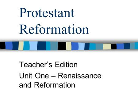 Protestant Reformation Teacher's Edition Unit One – Renaissance and Reformation.