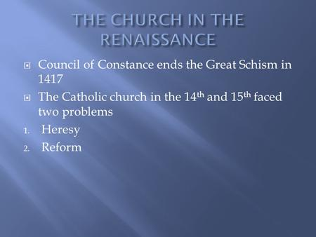  Council of Constance ends the Great Schism in 1417  The Catholic church in the 14 th and 15 th faced two problems 1. Heresy 2. Reform.