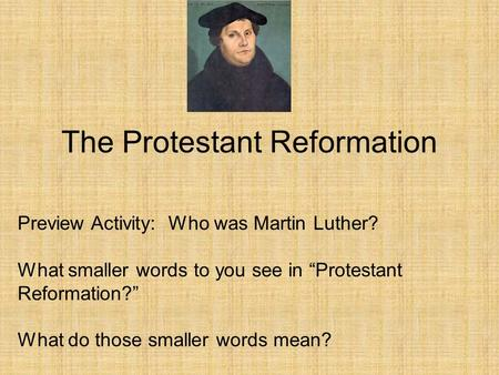 "The Protestant Reformation Preview Activity: Who was Martin Luther? What smaller words to you see in ""Protestant Reformation?"" What do those smaller words."