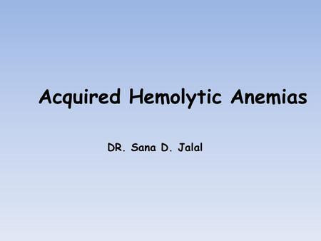 Acquired Hemolytic Anemias DR. Sana D. Jalal. Immune Hemolytic anemia AutoimmuneAlloimmuneDrugs WarmCold Hemolytic Transfusion reaction Hemolytic Disease.