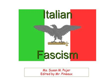 Italian Fascism Ms. Susan M. Pojer Edited by Mr. Pineaux.