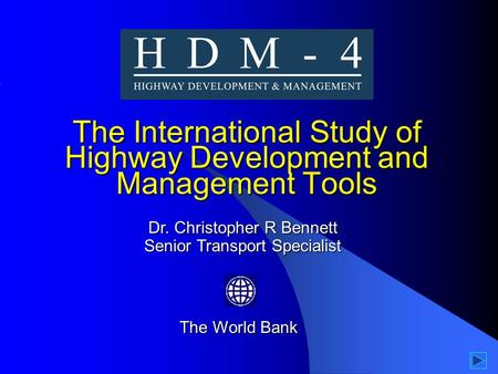 The International Study of Highway Development and Management Tools The World Bank Dr. Christopher R Bennett Senior Transport Specialist.