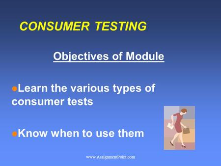 CONSUMER TESTING Objectives of Module l Learn the various types of consumer tests l Know when to use them www.AssignmentPoint.com.