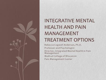 Rebecca Cogwell Anderson, Ph.D. Professor and Psychologist Director, Integrated Mental Health in Pain Management Medical College of Wisconsin Pain Management.