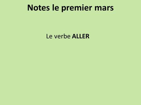 Notes le premier mars Le verbe ALLER. ALLER (to go) je vaisnous allons tu vasvous allez il/elle/on vails/elles vont Où est-ce que tu vas? Where are you.