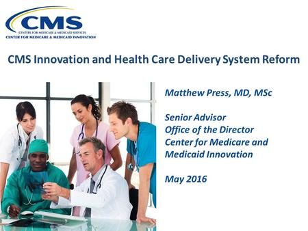 CMS Innovation and Health Care Delivery System Reform Matthew Press, MD, MSc Senior Advisor Office of the Director Center for Medicare and Medicaid Innovation.