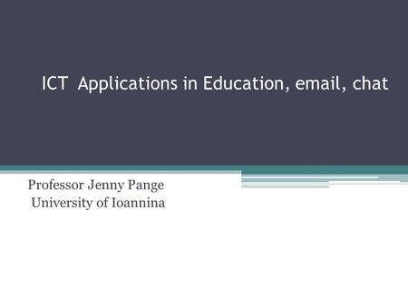 ICT Applications in Education, email, chat Professor Jenny Pange University of Ioannina.