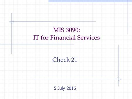 MIS 3090: IT for Financial Services Check 21 5 July 2016.