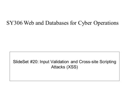 SlideSet #20: Input Validation and Cross-site Scripting Attacks (XSS) SY306 Web and Databases for Cyber Operations.