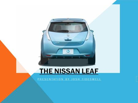 THE NISSAN LEAF PRESENTATION BY JOSH TIDESWELL. OVERVIEW OF THE L.E.A.F ' LEADING ENVIRONMENTALLY FRIENDLY, AFFORDABLE FAMILY CAR' The first car with.