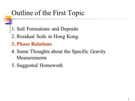 1 Outline of the First Topic 1. Soil Formations and Deposits 2. Residual Soils in Hong Kong 3. Phase Relations 4. Some Thoughts about the Specific Gravity.