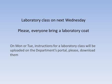 Laboratory class on next Wednesday Please, everyone bring a laboratory coat On Mon or Tue, instructions for a laboratory class will be uploaded on the.