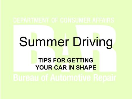 Www.autorepair.ca.gov Summer Driving TIPS FOR GETTING YOUR CAR IN SHAPE.