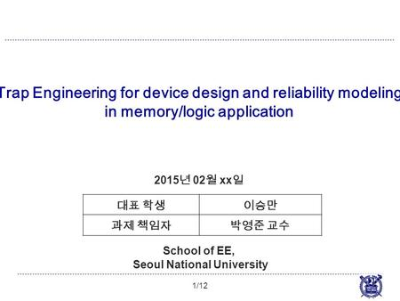 Trap Engineering for device design and reliability modeling in memory/logic application 1/12 2015 년 02 월 xx 일 School of EE, Seoul National University 대표.