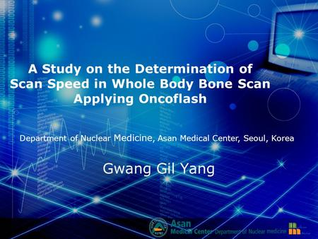 A Study on the Determination of Scan Speed in Whole Body Bone Scan Applying Oncoflash Gwang Gil Yang Department of Nuclear Medicine, Asan Medical Center,