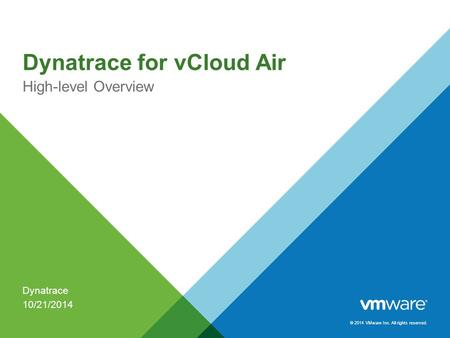 © 2014 VMware Inc. All rights reserved. Dynatrace for vCloud Air High-level Overview Dynatrace 10/21/2014.