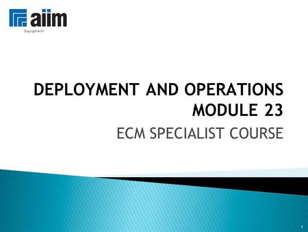 1 DEPLOYMENT AND OPERATIONS MODULE 23 ECM SPECIALIST COURSE 1 Copyright AIIM.
