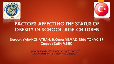 FACTORS AFFECTING THE STATUS OF OBESITY IN SCHOOL-AGE CHILDREN Nurcan YABANCI AYHAN, H.Omer YILMAZ, Nida TOKAC ER Cagdas Salih MERIC ANKARA UNIVERSITY.