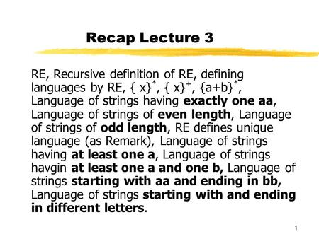 Recap Lecture 3 RE, Recursive definition of RE, defining languages by RE, { x}*, { x}+, {a+b}*, Language of strings having exactly one aa, Language of.