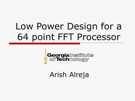 Low Power Design for a 64 point FFT Processor Arish Alreja.