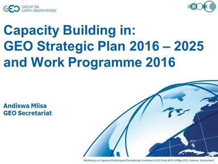 Capacity Building in: GEO Strategic Plan 2016 – 2025 and Work Programme 2016 Andiswa Mlisa GEO Secretariat Workshop on Capacity Building and Developing.