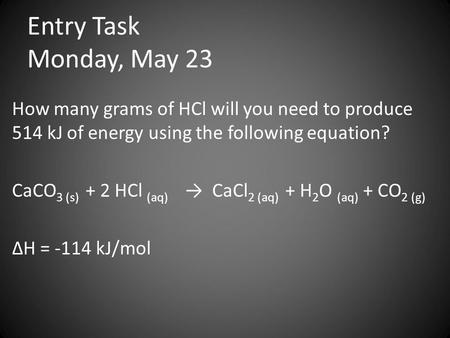 Entry Task Monday, May 23 How many grams of HCl will you need to produce 514 kJ of energy using the following equation? CaCO 3 (s) + 2 HCl (aq) → CaCl.