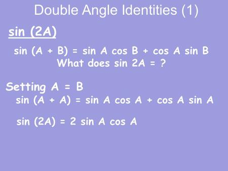 Double Angle Identities (1) sin (A + A) = sin A cos A + cos A sin A sin (2A) sin (2A) = 2 sin A cos A sin (A + B) = sin A cos B + cos A sin B What does.