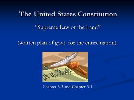 "The United States Constitution ""Supreme Law of the Land"" (written plan of govt. for the entire nation) Chapter 3-3 and Chapter 3-4."