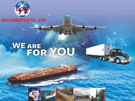 DGS LOGISTICS CO., LTD. DGS LOGISTICS OUR GOAL IS TO EXCEED CUSTOMER'S SATISFACTION CUSTOMER INTERMODAL TRANSPORT ROAD & RAIL SEAFREIGHT AIRFREIGHT GLOBAL.